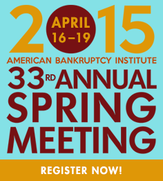 April 16-19, 2015 American Bankruptcy Institute 33rd Annual Spring Meeting