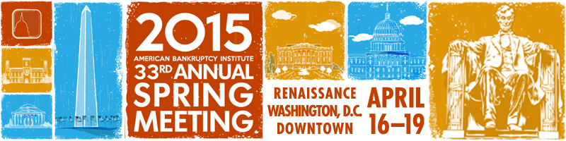 2015 American Bankruptcy Institute 33rd Annual Spring Meeting, April 16-19, Renaissance Washington D.C., Downtown